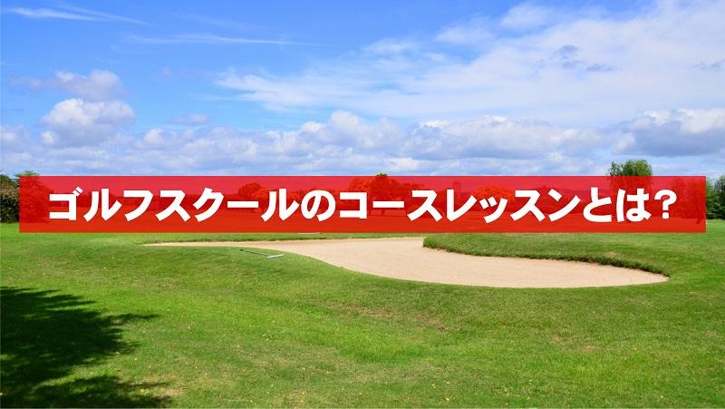 ゴルフスクールのコースレッスンとは?